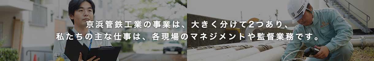 京浜管鉄工業の事業は、大きく分けて2つあり、私たちの主な仕事は、各現場のマネジメントや監督業務です。